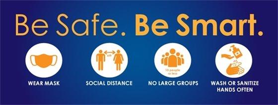 Be Safe. Be Smart. Wear Mask. Social Distance. No Large Groups. Wash or Sanitize Hands Often.