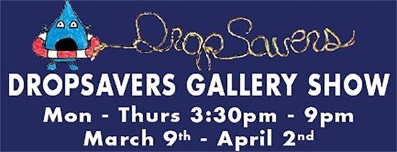 Dropsavers Gallery Show ArtsPark Gallery March 9 - April 2 Mon - Thurs 3:30pm - 9pm