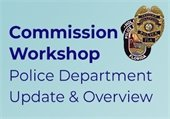 Commission Workshop Police Department Update and Overview